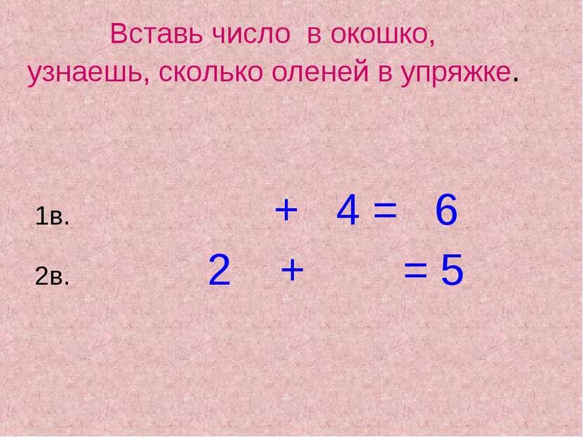 Вставь число в окошко, узнаешь, сколько оленей в упряжке. 1в. 2в. 2 + = 5 + 4...