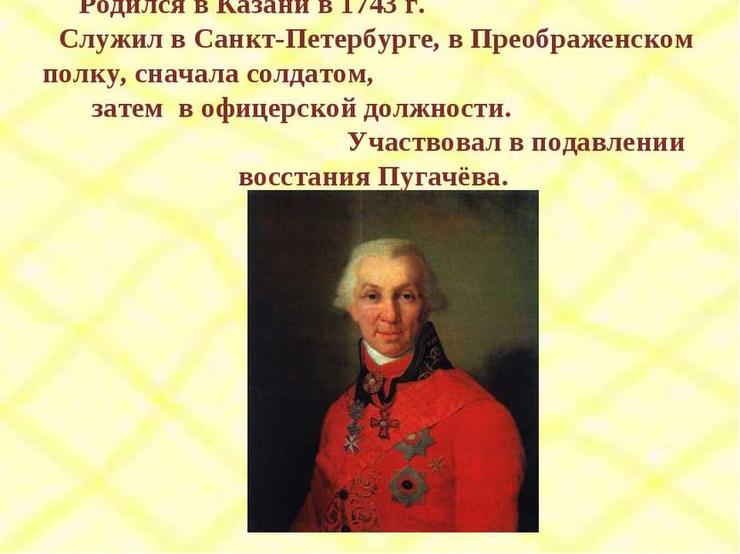 Родился в Казани в 1743 г. Служил в Санкт-Петербурге, в Преображенском полку,...