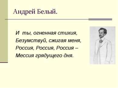 Андрей Белый. И ты, огненная стихия, Безумствуй, сжигая меня, Россия, Россия,...