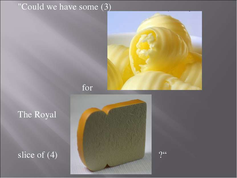 """Could we have some (3) for The Royal slice of (4) ?"""