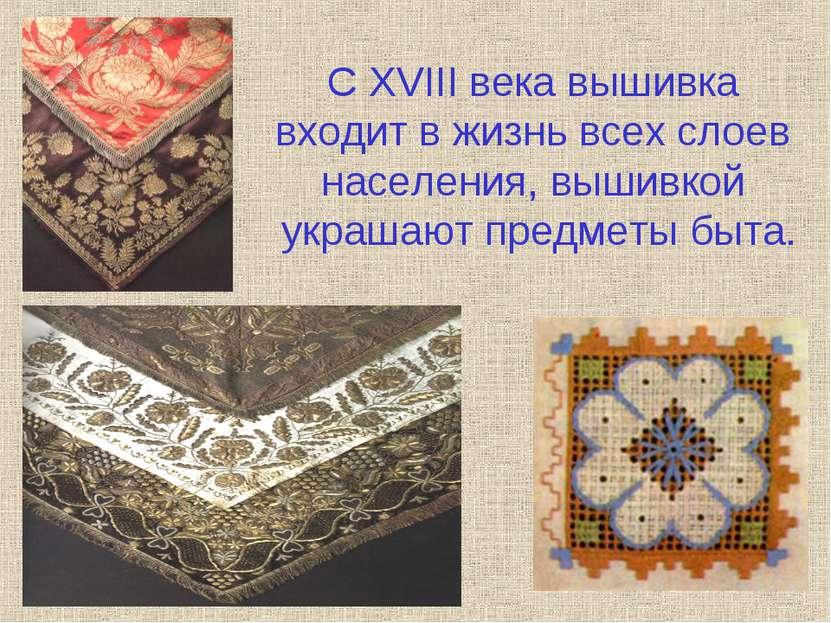 С XVIII века вышивка входит в жизнь всех слоев населения, вышивкой украшают п...