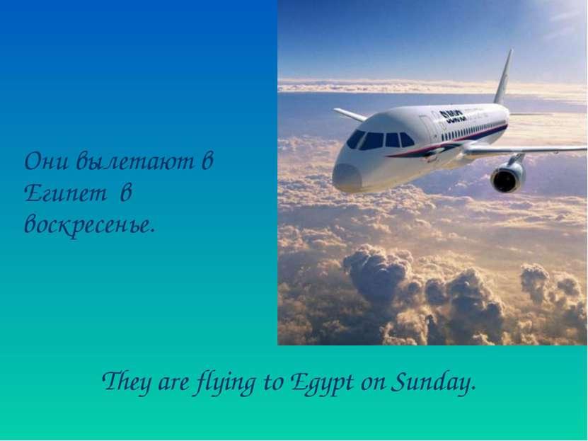 Они вылетают в Египет в воскресенье. They are flying to Egypt on Sunday.