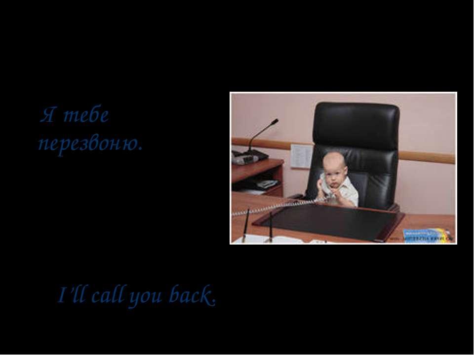 Я тебе перезвоню. I'll call you back.