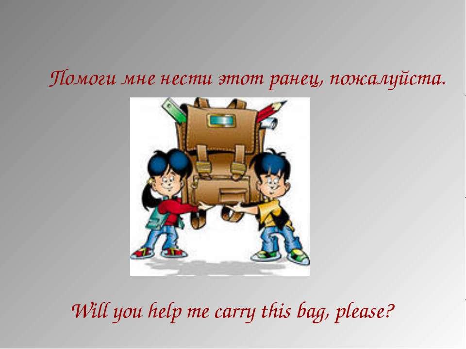 Помоги мне нести этот ранец, пожалуйста. Will you help me carry this bag, ple...