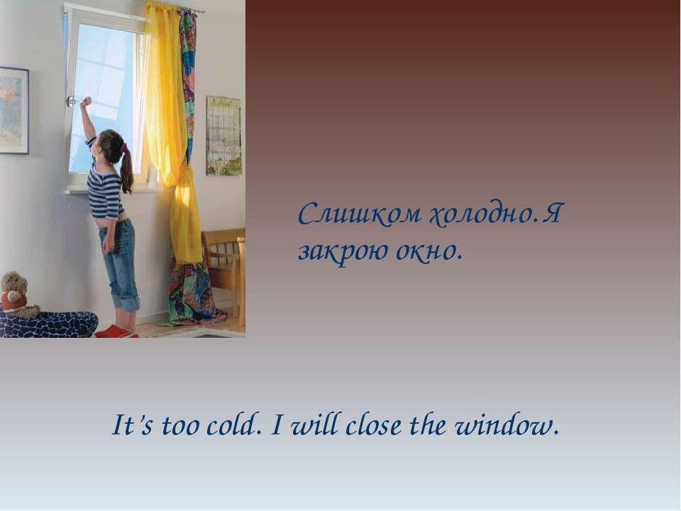 Слишком холодно. Я закрою окно. It's too cold. I will close the window.