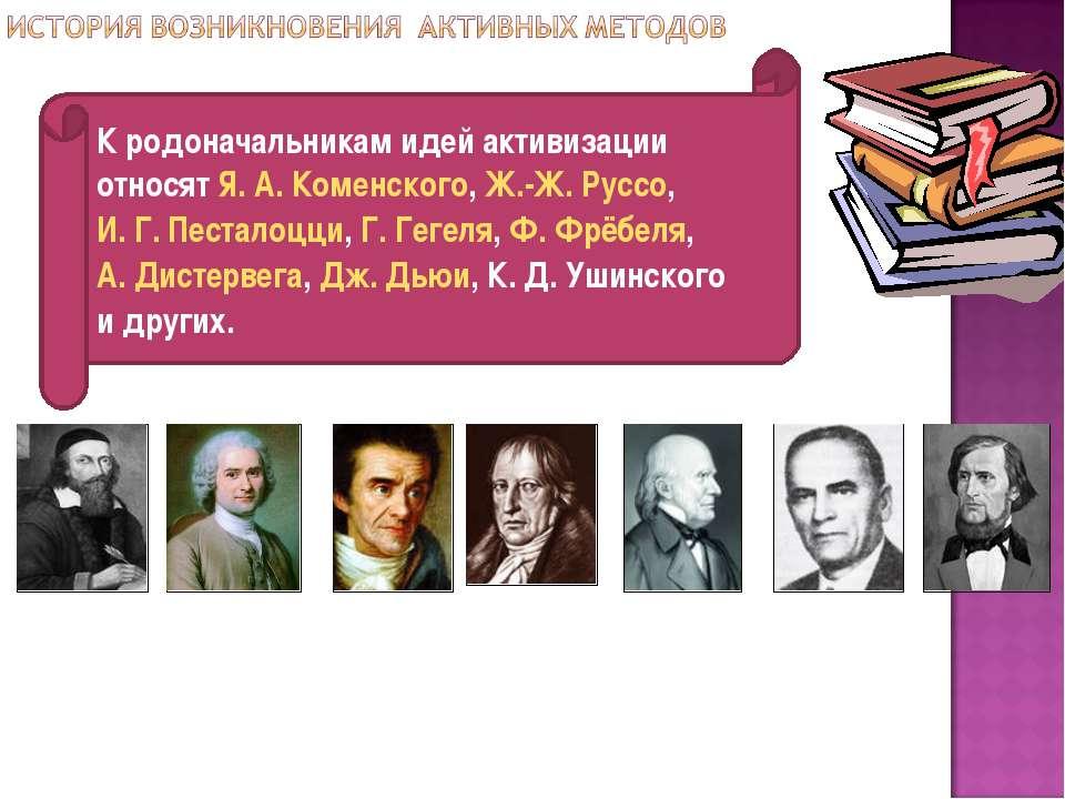 К родоначальникам идей активизации относят Я.А.Коменского, Ж.-Ж. Руссо, И....