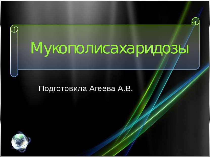 Мукополисахаридозы Подготовила Агеева А.В.