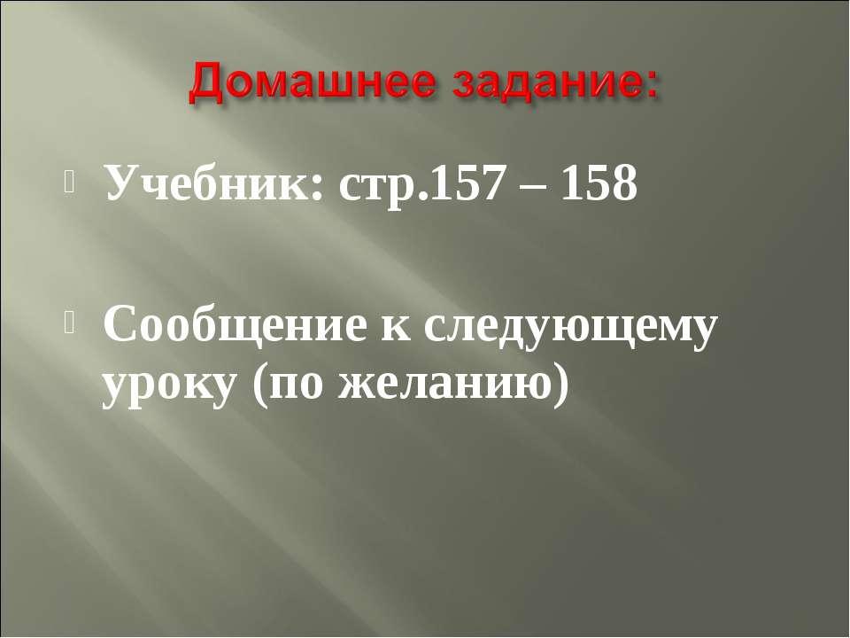 Учебник: стр.157 – 158 Сообщение к следующему уроку (по желанию)