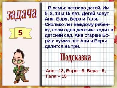 5 В семье четверо детей. Им 5, 8, 13 и 15 лет. Детей зовут Аня, Боря, Вера и ...