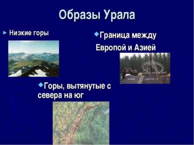 Образы Урала Низкие горы Горы, вытянутые с севера на юг Граница между Европой...
