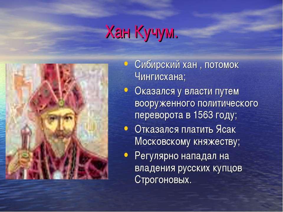 Хан Кучум. Сибирский хан , потомок Чингисхана; Оказался у власти путем вооруж...