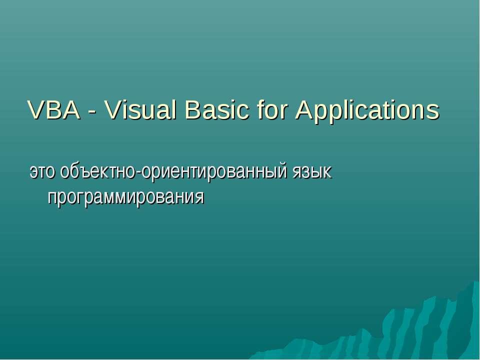 VBA - Visual Basic for Applications это объектно-ориентированный язык програм...