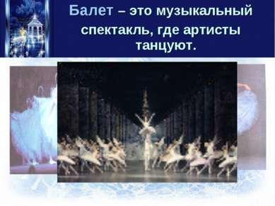 Балет – это музыкальный спектакль, где артисты танцуют.