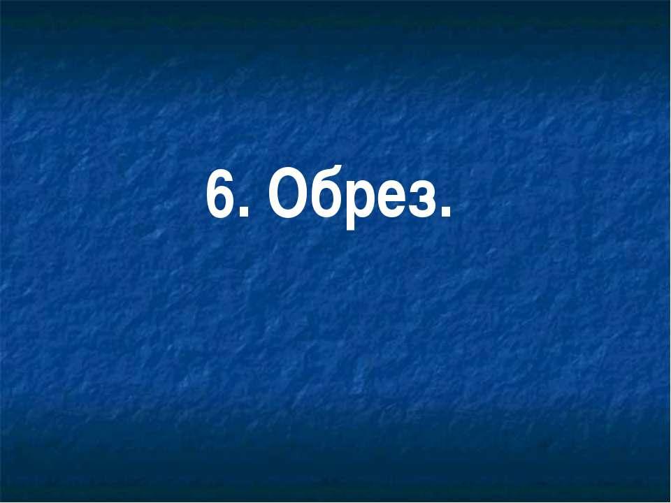6. Обрез.
