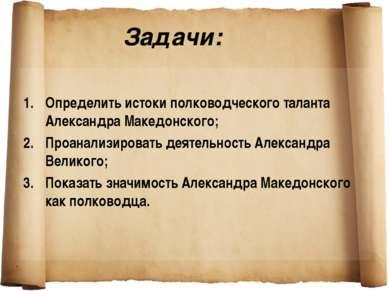 Задачи: Определить истоки полководческого таланта Александра Македонского; Пр...