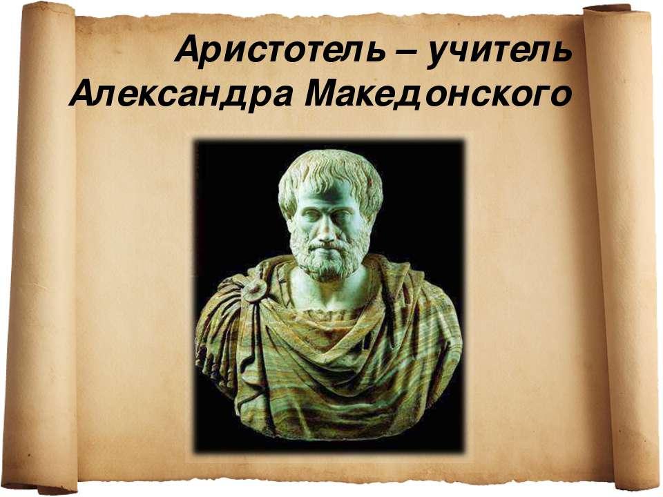 Аристотель – учитель Александра Македонского