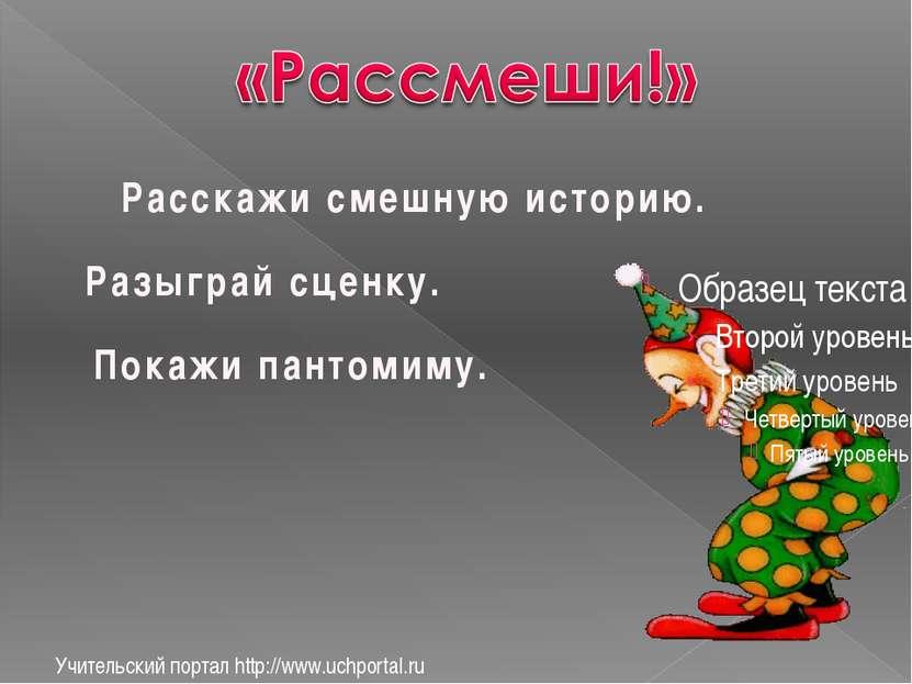 Учительский портал http://www.uchportal.ru Расскажи смешную историю. Разыграй...