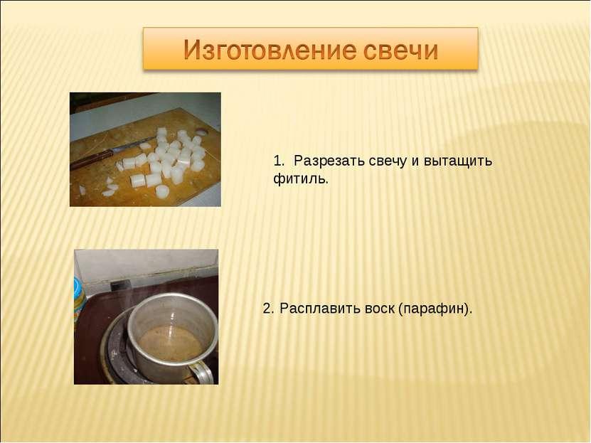 1. Разрезать свечу и вытащить фитиль. 2. Расплавить воск (парафин).