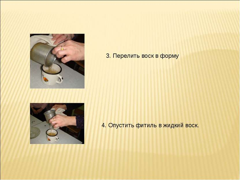 3. Перелить воск в форму 4. Опустить фитиль в жидкий воск.