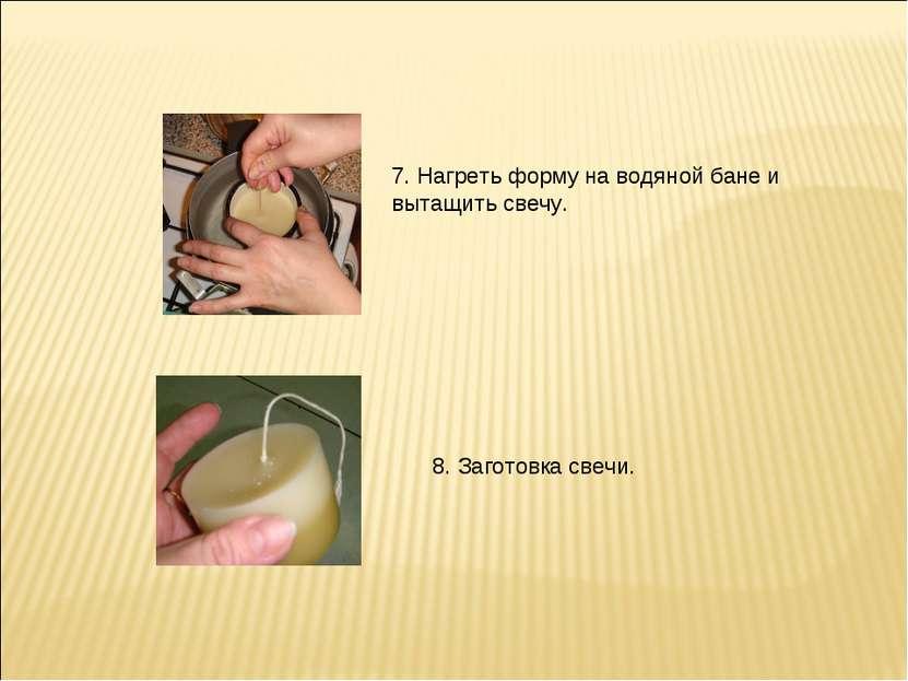 7. Нагреть форму на водяной бане и вытащить свечу. 8. Заготовка свечи.