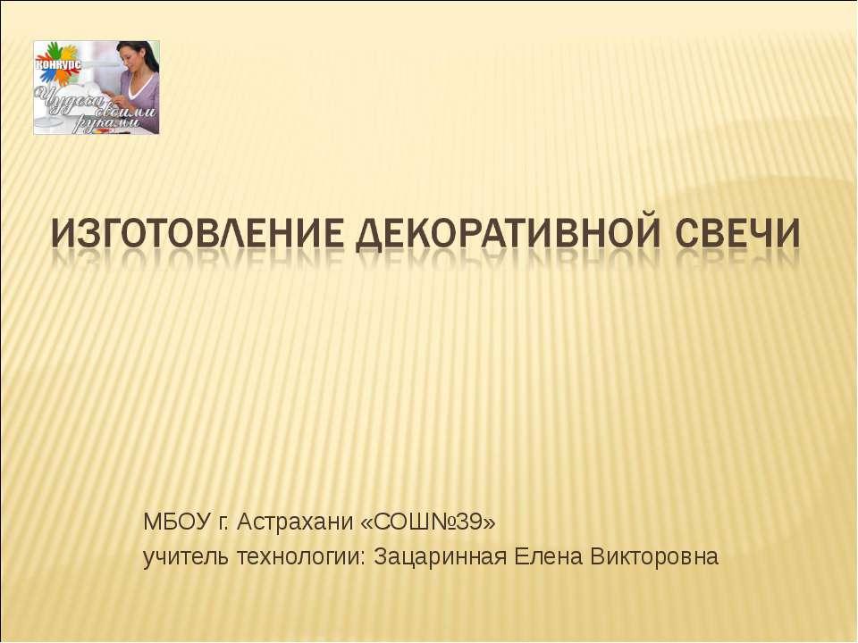 МБОУ г. Астрахани «СОШ№39» учитель технологии: Зацаринная Елена Викторовна