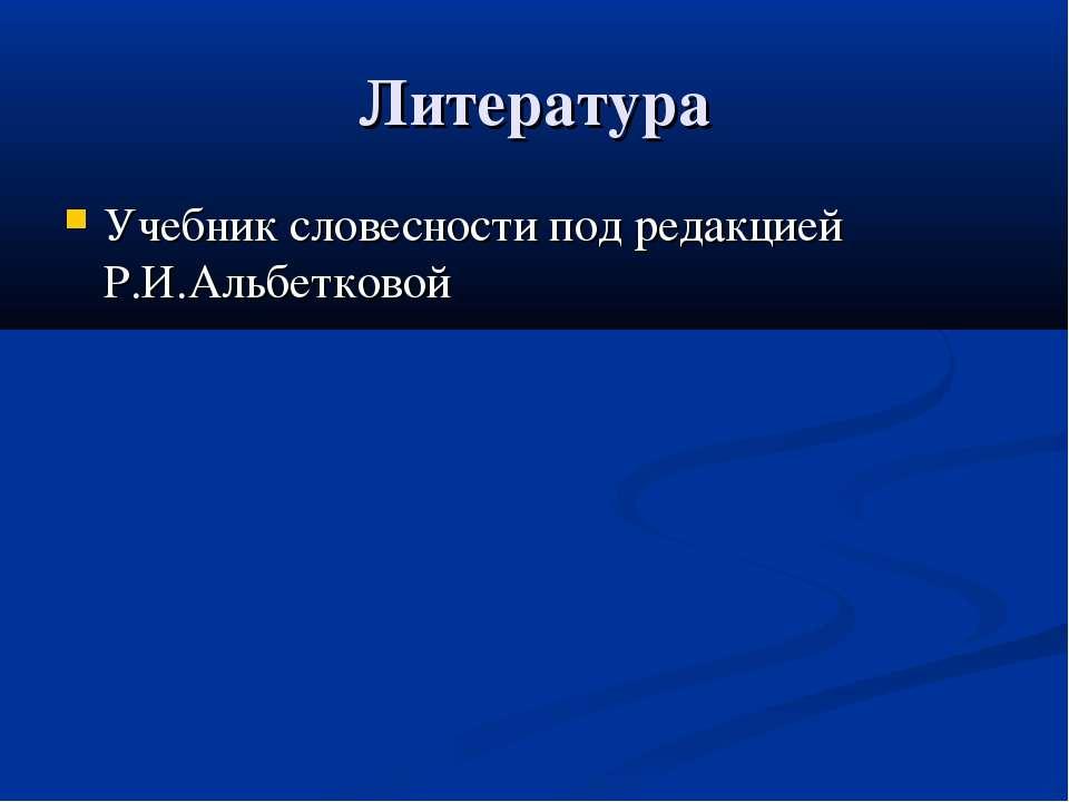 Литература Учебник словесности под редакцией Р.И.Альбетковой