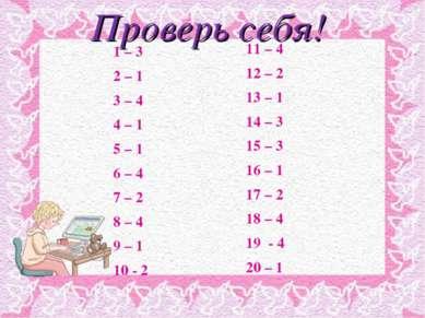 Проверь себя! 1 – 3 2 – 1 3 – 4 4 – 1 5 – 1 6 – 4 7 – 2 8 – 4 9 – 1 10 - 2 11...
