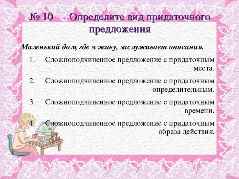 № 10 Определите вид придаточного предложения Маленький дом, где я живу, заслу...