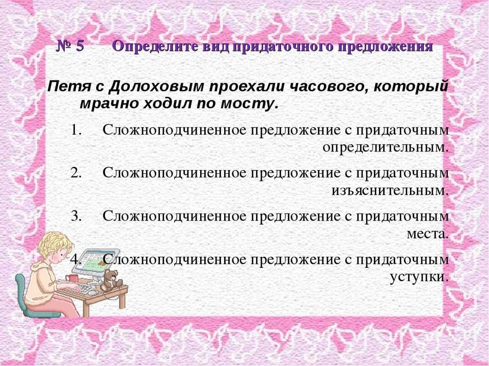 № 5 Определите вид придаточного предложения Петя с Долоховым проехали часовог...