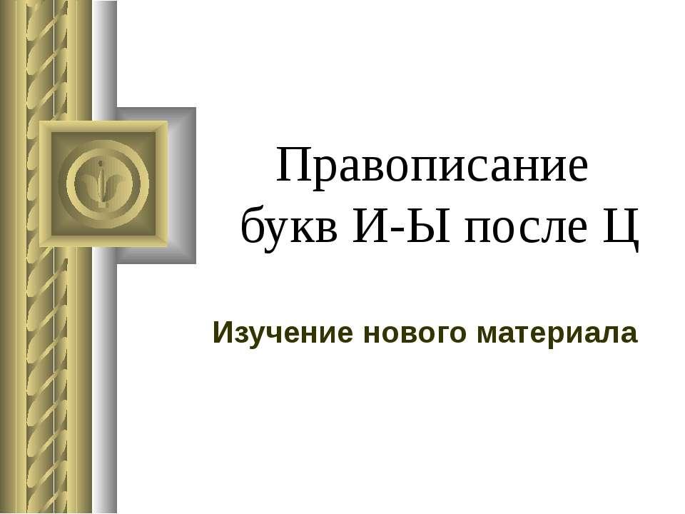Правописание букв И-Ы после Ц Изучение нового материала