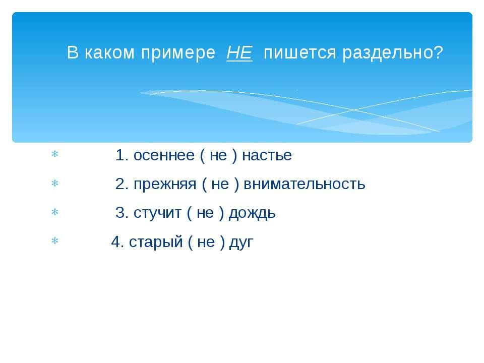 1. осеннее ( не ) настье 2. прежняя ( не ) внимательность 3. стучит ( не ) до...