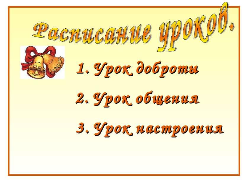 1. Урок доброты 2. Урок общения 3. Урок настроения