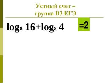 Устный счет – группа В3 ЕГЭ log8 16+log8 4 =2