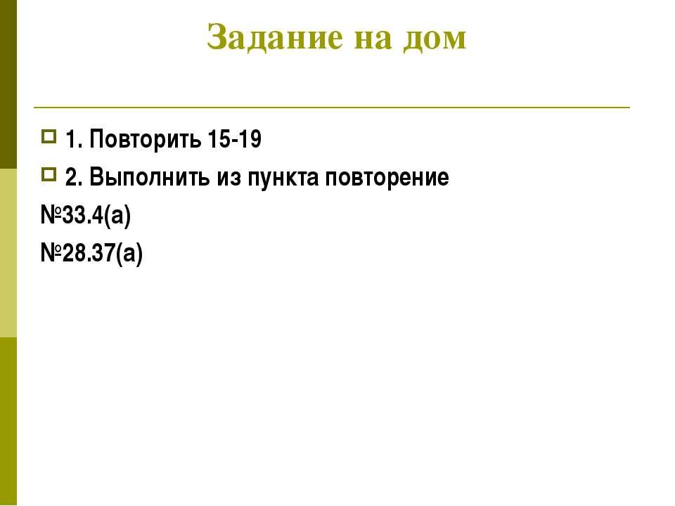 Задание на дом 1. Повторить 15-19 2. Выполнить из пункта повторение №33.4(а) ...