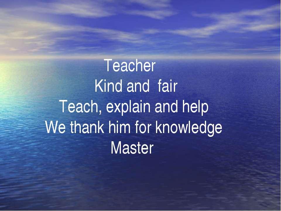 . Teacher Kind and fair Teach, explain and help We thank him for knowledge Ma...