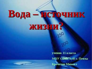 Вода – источник жизни? ученик 11 класса МОУ СОШ №45 г. Пензы Кречетов Михаил