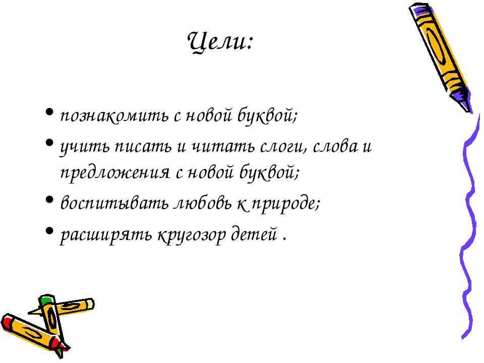 Цели: познакомить с новой буквой; учить писать и читать слоги, слова и предло...