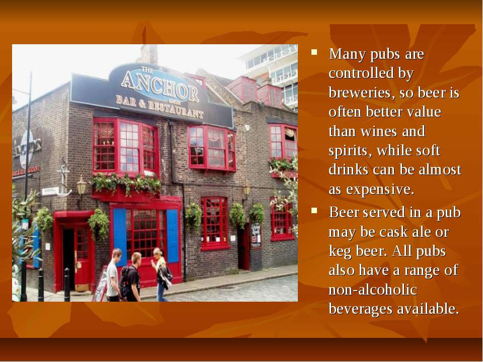 Many pubs are controlled by breweries, so beer is often better value than win...