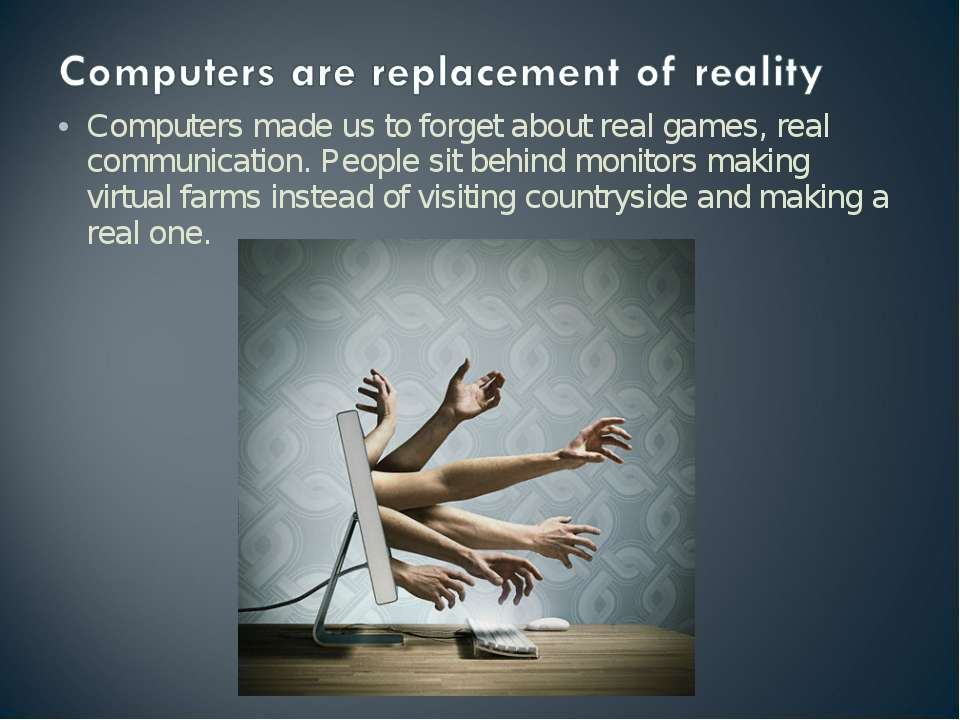 Computers made us to forget about real games, real communication. People sit ...