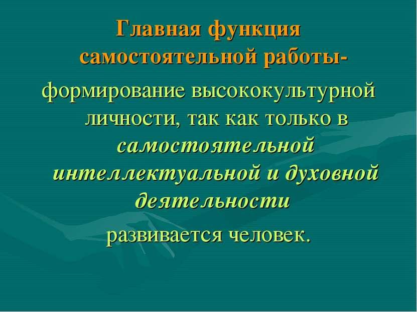 Главная функция самостоятельной работы- формирование высококультурной личност...
