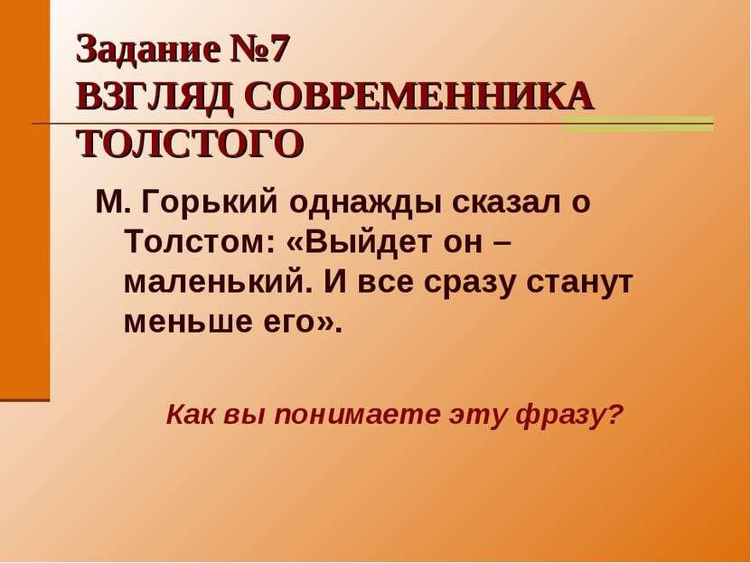 Задание №7 ВЗГЛЯД СОВРЕМЕННИКА ТОЛСТОГО М. Горький однажды сказал о Толстом: ...