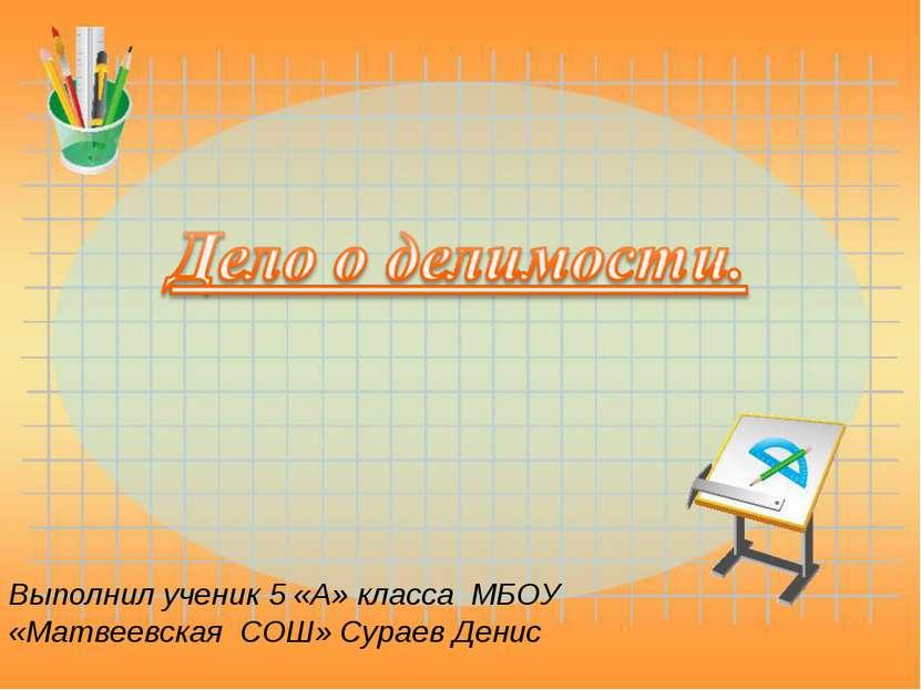Выполнил ученик 5 «А» класса МБОУ «Матвеевская СОШ» Сураев Денис