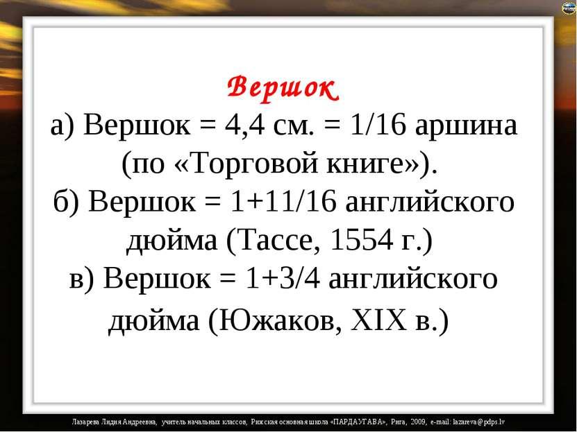 Вершок а) Вершок = 4,4 см. = 1/16 аршина (по «Торговой книге»). б) Вершок = 1...