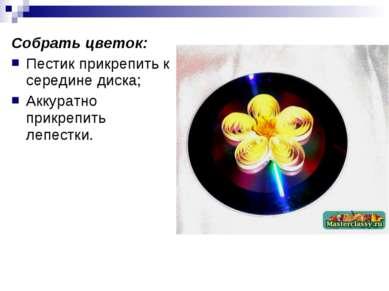 Собрать цветок: Пестик прикрепить к середине диска; Аккуратно прикрепить лепе...
