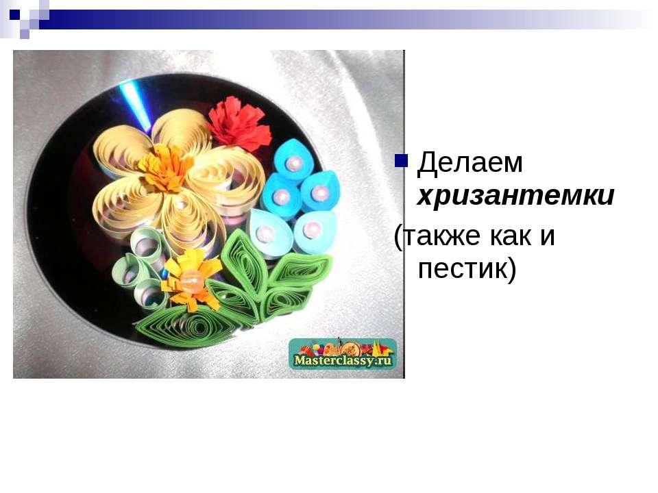 Делаем хризантемки (также как и пестик)