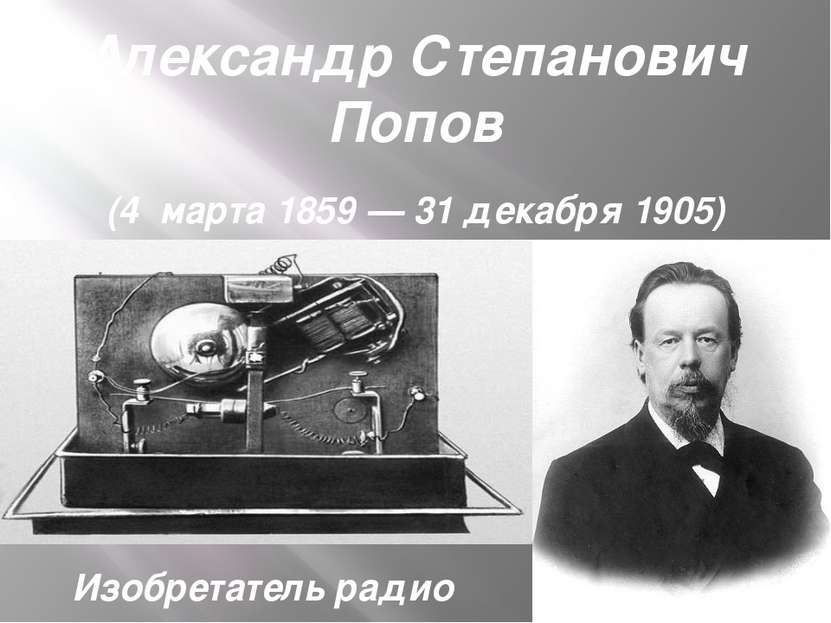 Александр Степанович Попов (4марта1859—31декабря 1905) Изобретатель радио