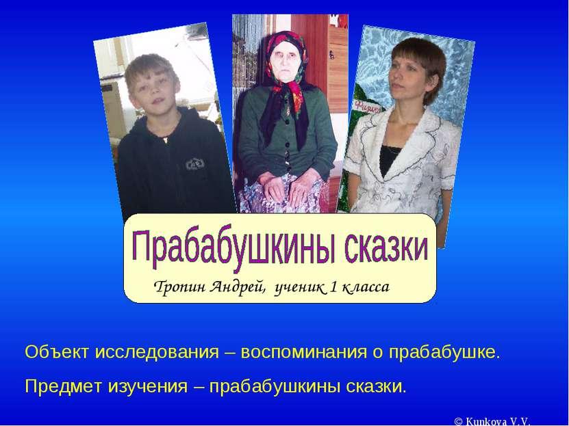 © Kunkova V.V. Тропин Андрей, ученик 1 класса Объект исследования – воспомина...