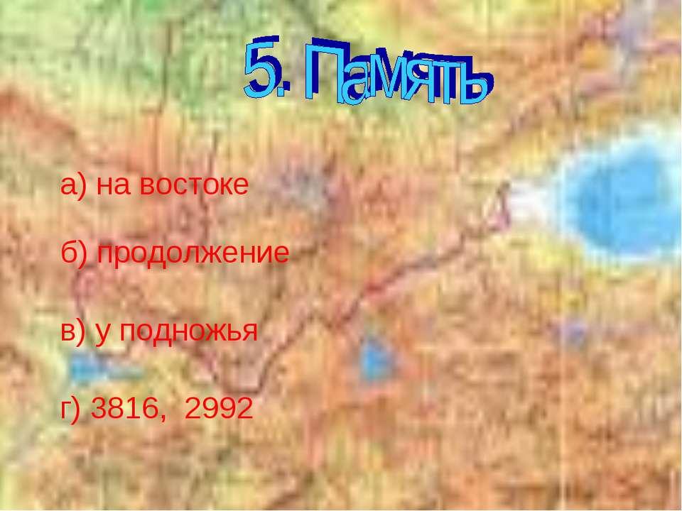 а) на востоке б) продолжение в) у подножья г) 3816, 2992