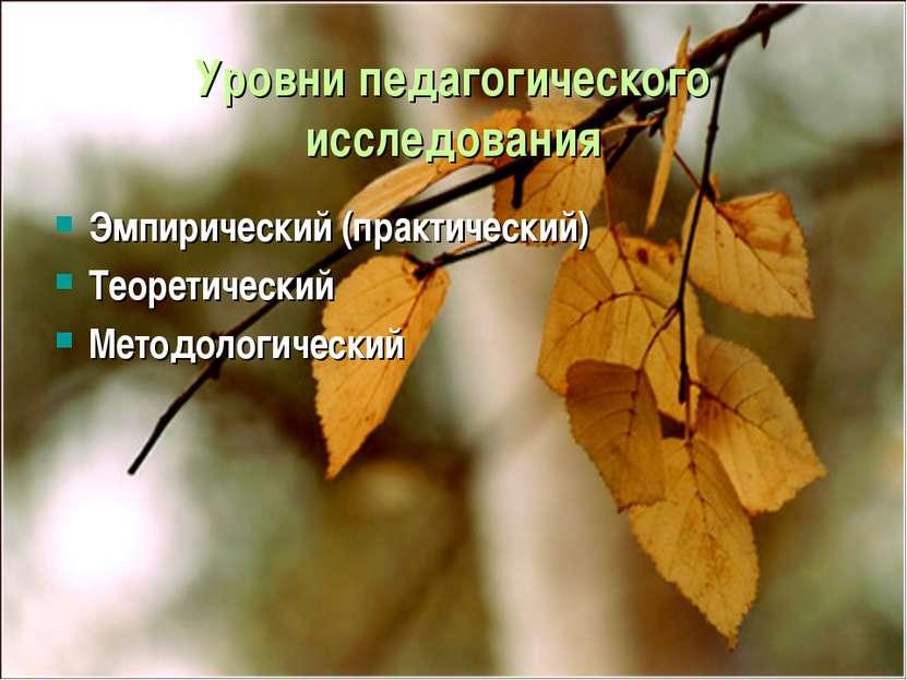 Уровни педагогического исследования Эмпирический (практический) Теоретический...