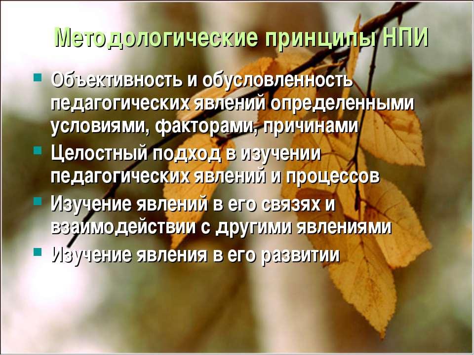 Методологические принципы НПИ Объективность и обусловленность педагогических ...